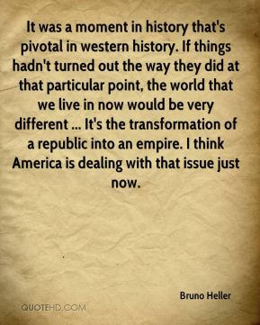 It was a moment in history that's pivotal in western history. If things hadn't turned out the way they did at that particular point, the world that we live in now would be very different ... It's the transformation of a republic into an empire. I think America is dealing with that issue just now.