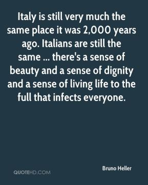 Bruno Heller - Italy is still very much the same place it was 2,000 years ago. Italians are still the same ... there's a sense of beauty and a sense of dignity and a sense of living life to the full that infects everyone.