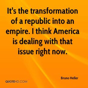 It's the transformation of a republic into an empire. I think America is dealing with that issue right now.