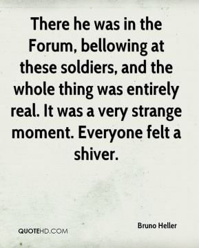 Bruno Heller - There he was in the Forum, bellowing at these soldiers, and the whole thing was entirely real. It was a very strange moment. Everyone felt a shiver.