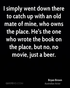Bryan Brown - I simply went down there to catch up with an old mate of mine, who owns the place. He's the one who wrote the book on the place, but no, no movie, just a beer.