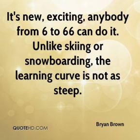 Bryan Brown - It's new, exciting, anybody from 6 to 66 can do it. Unlike skiing or snowboarding, the learning curve is not as steep.