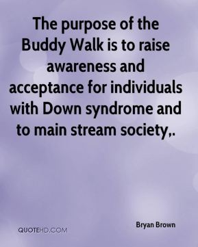 Bryan Brown - The purpose of the Buddy Walk is to raise awareness and acceptance for individuals with Down syndrome and to main stream society.