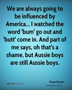 Bryan Brown - We are always going to be influenced by America... I watched the word 'bum' go out and 'butt' come in. And part of me says, oh that's a shame, but Aussie boys are still Aussie boys.