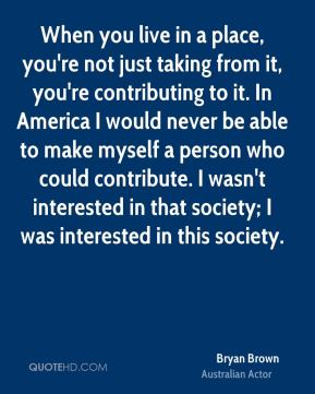 Bryan Brown - When you live in a place, you're not just taking from it, you're contributing to it. In America I would never be able to make myself a person who could contribute. I wasn't interested in that society; I was interested in this society.