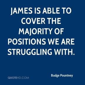Budge Pountney - James is able to cover the majority of positions we are struggling with.