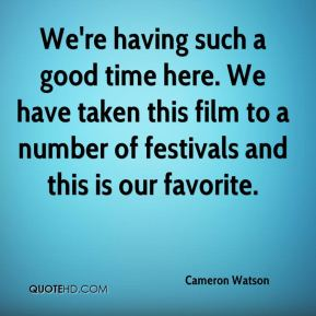 Cameron Watson - We're having such a good time here. We have taken this film to a number of festivals and this is our favorite.
