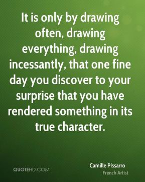 It is only by drawing often, drawing everything, drawing incessantly, that one fine day you discover to your surprise that you have rendered something in its true character.