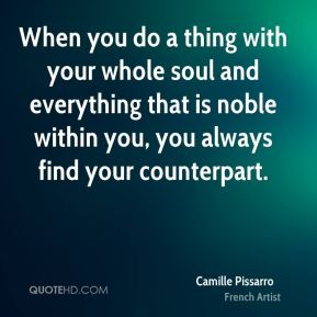 When you do a thing with your whole soul and everything that is noble within you, you always find your counterpart.