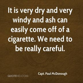 Capt. Paul McDonough - It is very dry and very windy and ash can easily come off of a cigarette. We need to be really careful.