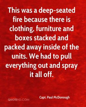 Capt. Paul McDonough - This was a deep-seated fire because there is clothing, furniture and boxes stacked and packed away inside of the units. We had to pull everything out and spray it all off.