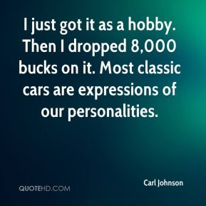 Carl Johnson - I just got it as a hobby. Then I dropped 8,000 bucks on it. Most classic cars are expressions of our personalities.