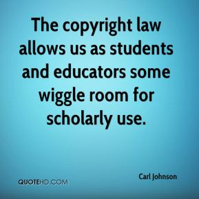 Carl Johnson - The copyright law allows us as students and educators some wiggle room for scholarly use.