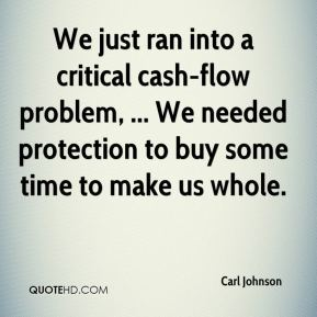 Carl Johnson - We just ran into a critical cash-flow problem, ... We needed protection to buy some time to make us whole.