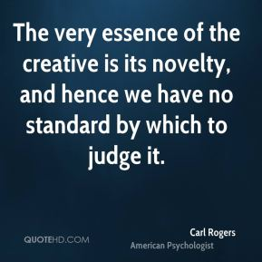 Carl Rogers - The very essence of the creative is its novelty, and hence we have no standard by which to judge it.