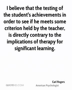 Carl Rogers - I believe that the testing of the student's achievements in order to see if he meets some criterion held by the teacher, is directly contrary to the implications of therapy for significant learning.