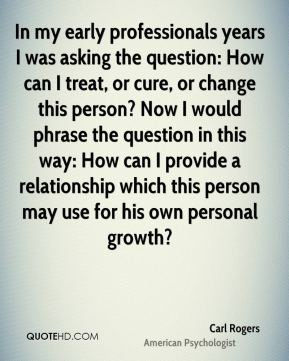 Carl Rogers - In my early professionals years I was asking the question: How can I treat, or cure, or change this person? Now I would phrase the question in this way: How can I provide a relationship which this person may use for his own personal growth?