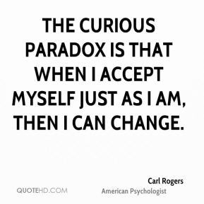 Carl Rogers - The curious paradox is that when I accept myself just as I am, then I can change.