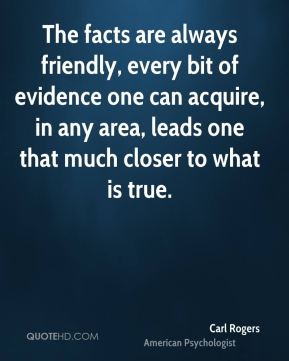 Carl Rogers - The facts are always friendly, every bit of evidence one can acquire, in any area, leads one that much closer to what is true.