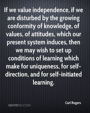 Carl Rogers - If we value independence, if we are disturbed by the growing conformity of knowledge, of values, of attitudes, which our present system induces, then we may wish to set up conditions of learning which make for uniqueness, for self-direction, and for self-initiated learning.