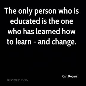 Carl Rogers - The only person who is educated is the one who has learned how to learn - and change.