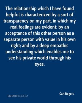 Carl Rogers - The relationship which I have found helpful is characterized by a sort of transparency on my part, in which my real feelings are evident; by an acceptance of this other person as a separate person with value in his own right; and by a deep empathic understanding which enables me to see his private world through his eyes.