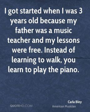 Carla Bley - I got started when I was 3 years old because my father was a music teacher and my lessons were free. Instead of learning to walk, you learn to play the piano.