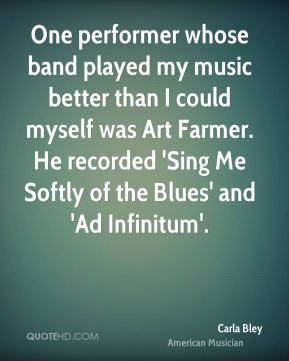 Carla Bley - One performer whose band played my music better than I could myself was Art Farmer. He recorded 'Sing Me Softly of the Blues' and 'Ad Infinitum'.