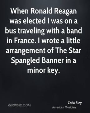 Carla Bley - When Ronald Reagan was elected I was on a bus traveling with a band in France. I wrote a little arrangement of The Star Spangled Banner in a minor key.