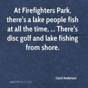 Carol Anderson - At Firefighters Park, there's a lake people fish at all the time, ... There's disc golf and lake fishing from shore.