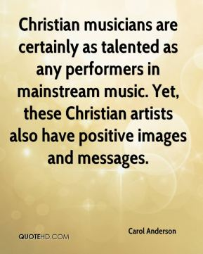 Christian musicians are certainly as talented as any performers in mainstream music. Yet, these Christian artists also have positive images and messages.