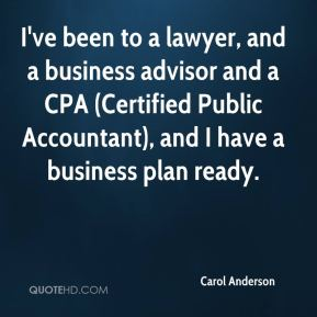 Carol Anderson - I've been to a lawyer, and a business advisor and a CPA (Certified Public Accountant), and I have a business plan ready.