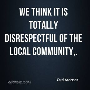 Carol Anderson - We think it is totally disrespectful of the local community.
