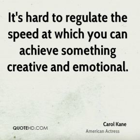 Carol Kane - It's hard to regulate the speed at which you can achieve something creative and emotional.