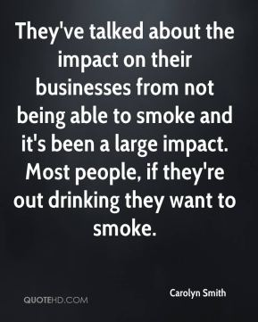 They've talked about the impact on their businesses from not being able to smoke and it's been a large impact. Most people, if they're out drinking they want to smoke.