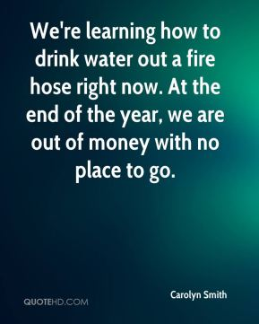 We're learning how to drink water out a fire hose right now. At the end of the year, we are out of money with no place to go.
