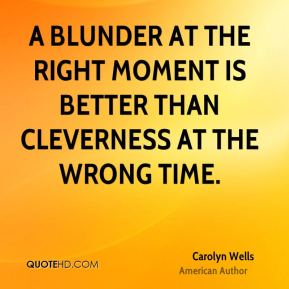 A blunder at the right moment is better than cleverness at the wrong time.