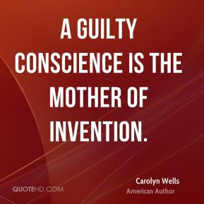 A guilty conscience is the mother of invention.