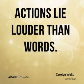 Carolyn Wells - Actions lie louder than words.