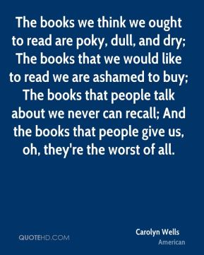 Carolyn Wells - The books we think we ought to read are poky, dull, and dry; The books that we would like to read we are ashamed to buy; The books that people talk about we never can recall; And the books that people give us, oh, they're the worst of all.