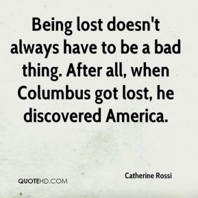 Catherine Rossi - Being lost doesn't always have to be a bad thing. After all, when Columbus got lost, he discovered America.