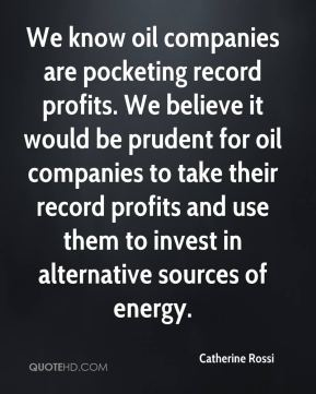 We know oil companies are pocketing record profits. We believe it would be prudent for oil companies to take their record profits and use them to invest in alternative sources of energy.