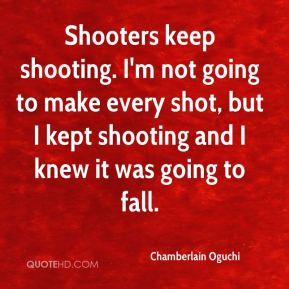 Chamberlain Oguchi - Shooters keep shooting. I'm not going to make every shot, but I kept shooting and I knew it was going to fall.