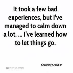 Channing Crowder - It took a few bad experiences, but I've managed to calm down a lot, ... I've learned how to let things go.