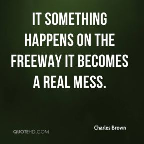 Charles Brown - It something happens on the freeway it becomes a real mess.