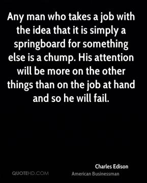 Charles Edison - Any man who takes a job with the idea that it is simply a springboard for something else is a chump. His attention will be more on the other things than on the job at hand and so he will fail.