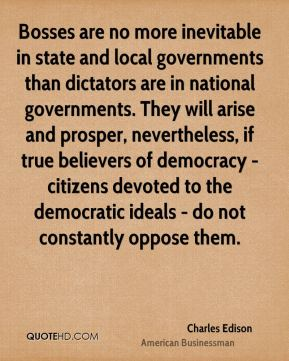 Charles Edison - Bosses are no more inevitable in state and local governments than dictators are in national governments. They will arise and prosper, nevertheless, if true believers of democracy - citizens devoted to the democratic ideals - do not constantly oppose them.