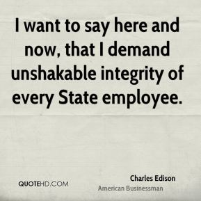 I want to say here and now, that I demand unshakable integrity of every State employee.