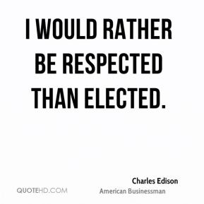 Charles Edison - I would rather be respected than elected.