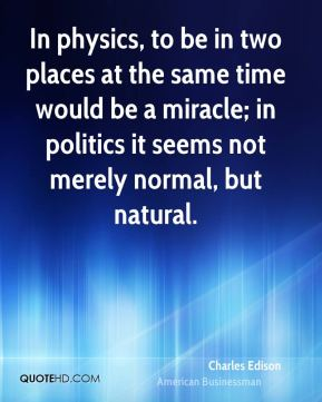 Charles Edison - In physics, to be in two places at the same time would be a miracle; in politics it seems not merely normal, but natural.